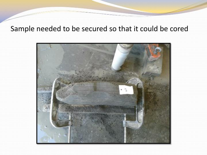 Sample needed to be secured so that it could be cored