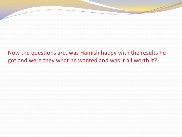Now the questions are, was Hamish happy with the results he got and were they what he wanted and was it all worth it?