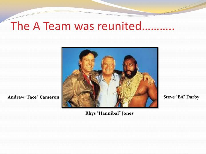 The A Team was reunited………..