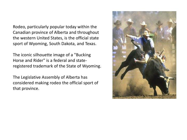 Rodeo, particularly popular today within the Canadian province of Alberta and throughout the western United States, is the official state sport of Wyoming, South Dakota, and Texas.