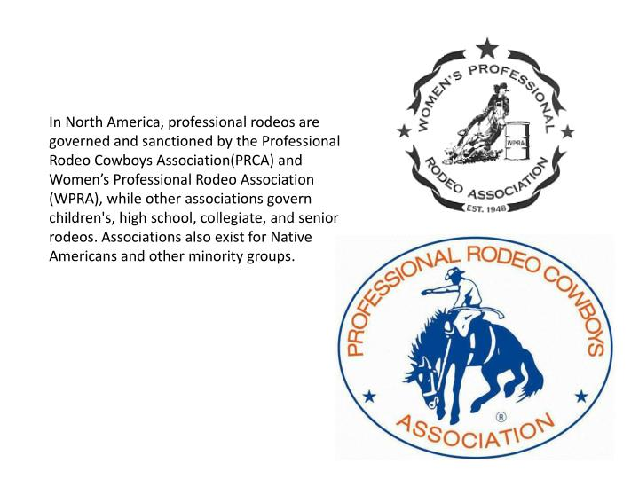 In North America, professional rodeos are governed and sanctioned by the Professional Rodeo Cowboys Association(PRCA) and Women's Professional Rodeo Association (WPRA), while other associations govern children's, high school, collegiate, and senior rodeos. Associations also exist for Native Americans and other minority groups.