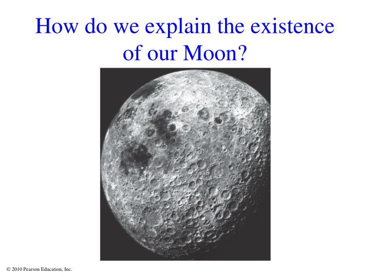 How do we explain the existence of our Moon?