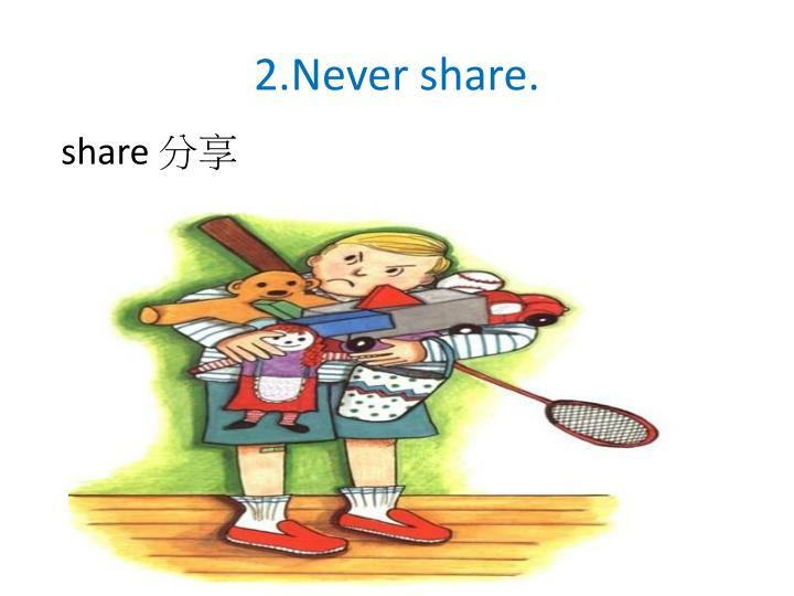 2.Never share.