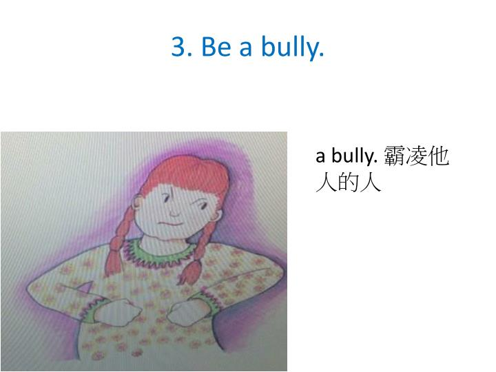 3. Be a bully.