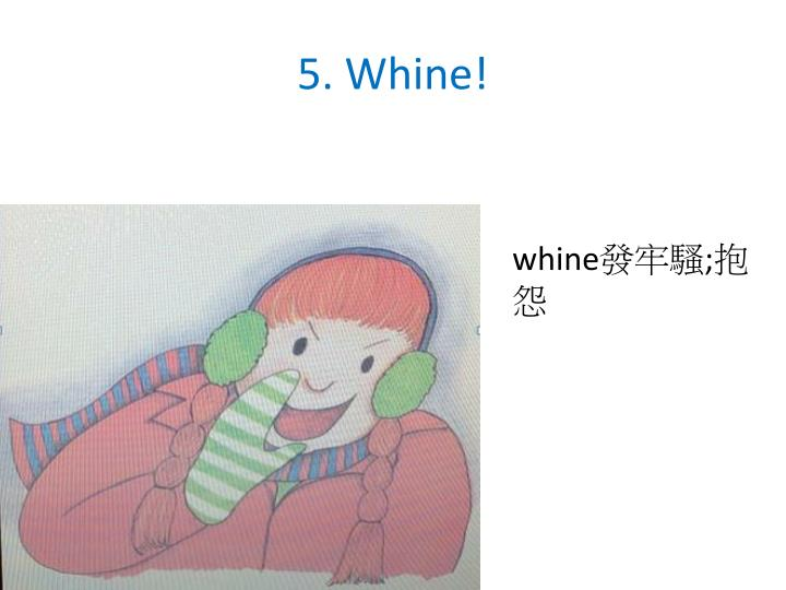 5. Whine!