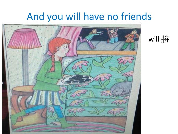 And you will have no friends