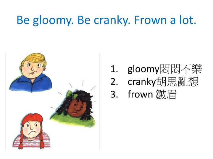 Be gloomy. Be cranky. Frown