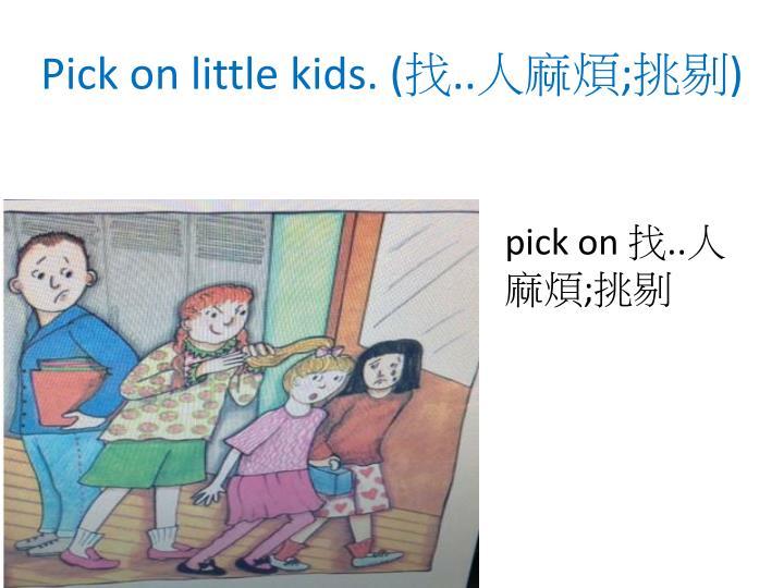 Pick on little kids. (