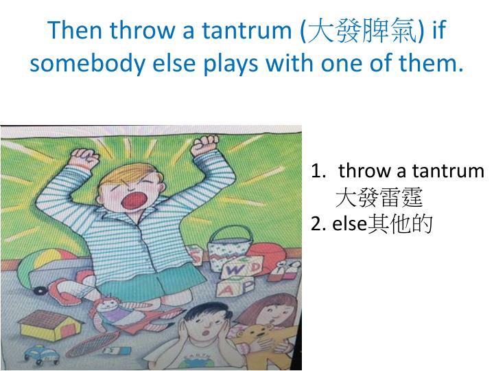 Then throw a tantrum (