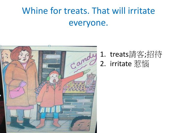 Whine for treats. That will irritate everyone.