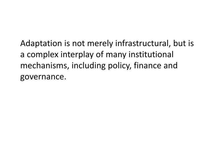 Adaptation is not merely infrastructural, but is a complex interplay of many institutional mechanisms, including policy, finance and governance.