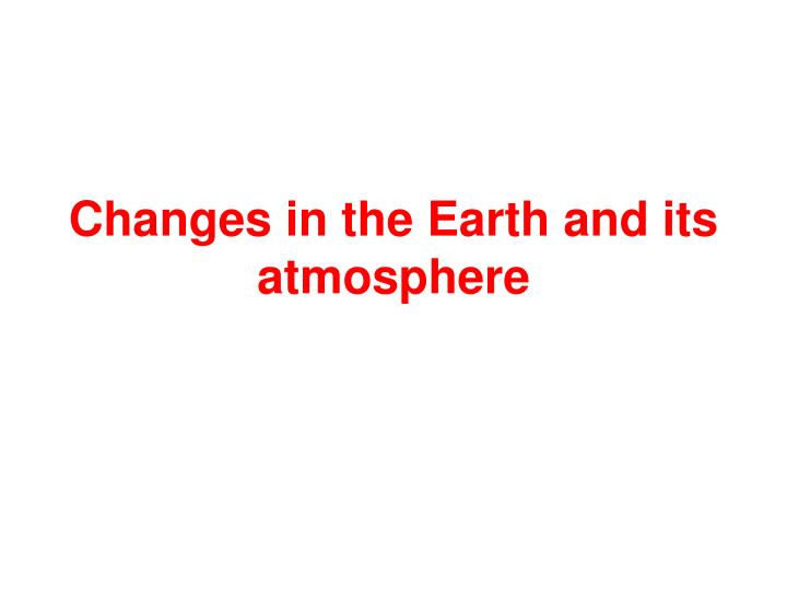 changes in the earth and its atmosphere n.