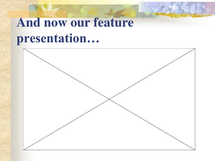 And now our feature presentation…