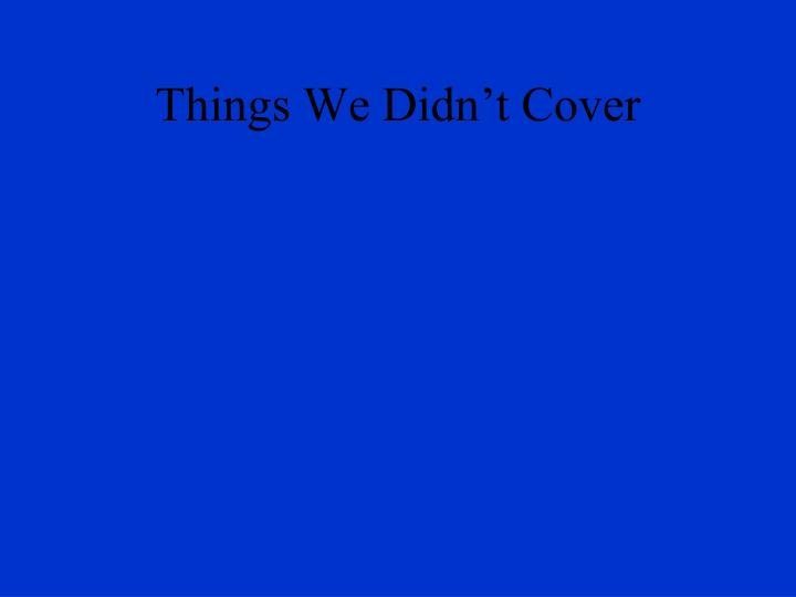 Things We Didn't Cover