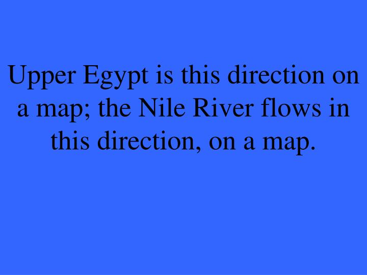 Upper Egypt is this direction on a map; the Nile River flows in this direction, on a map.