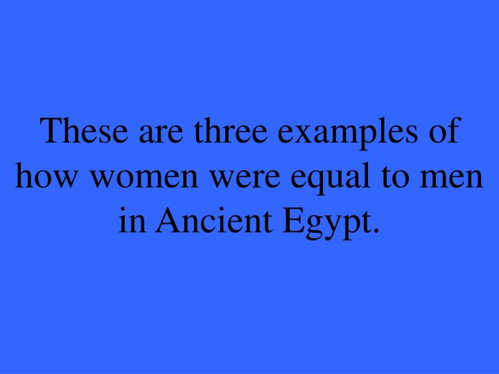 These are three examples of how women were equal to men in Ancient Egypt.