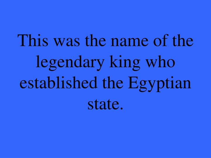 This was the name of the legendary king who established the Egyptian state.