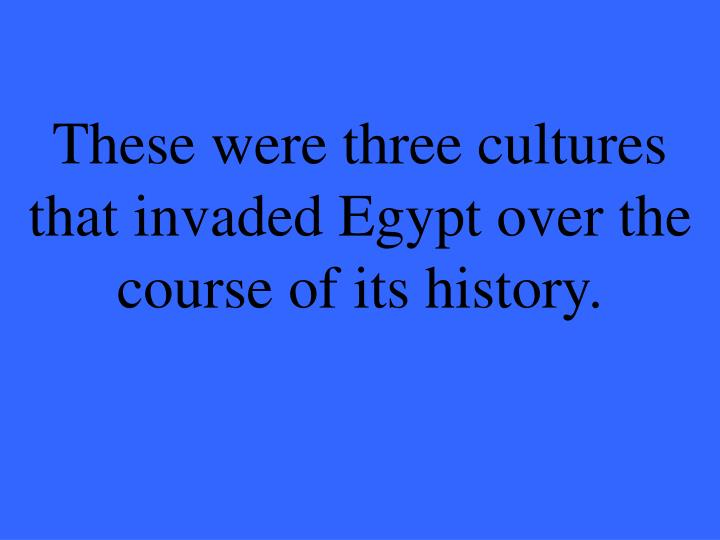 These were three cultures that invaded Egypt over the course of its history.