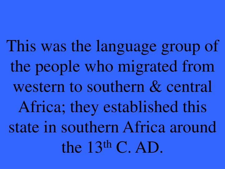 This was the language group of the people who migrated from western to southern & central Africa; they established this state in southern Africa around the 13