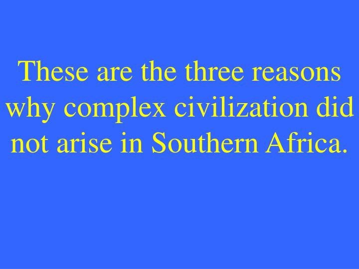 These are the three reasons why complex civilization did not arise in Southern Africa.