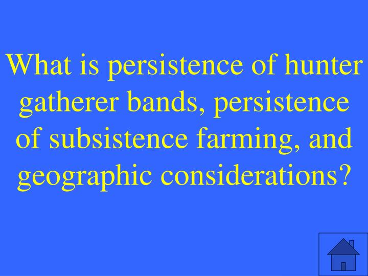 What is persistence of hunter gatherer bands, persistence of subsistence farming, and geographic considerations?