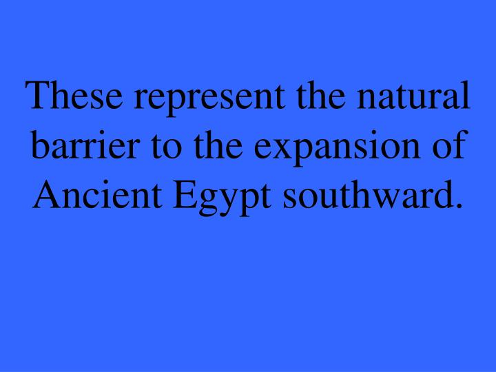 These represent the natural barrier to the expansion of Ancient Egypt southward.
