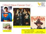 i won t have cancer coz