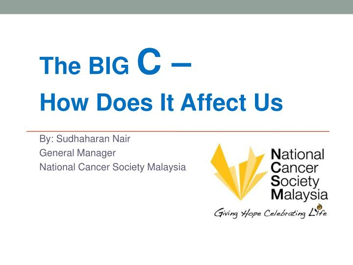 the big c how does it affect us by sudhaharan nair general manager national cancer society malaysia n.