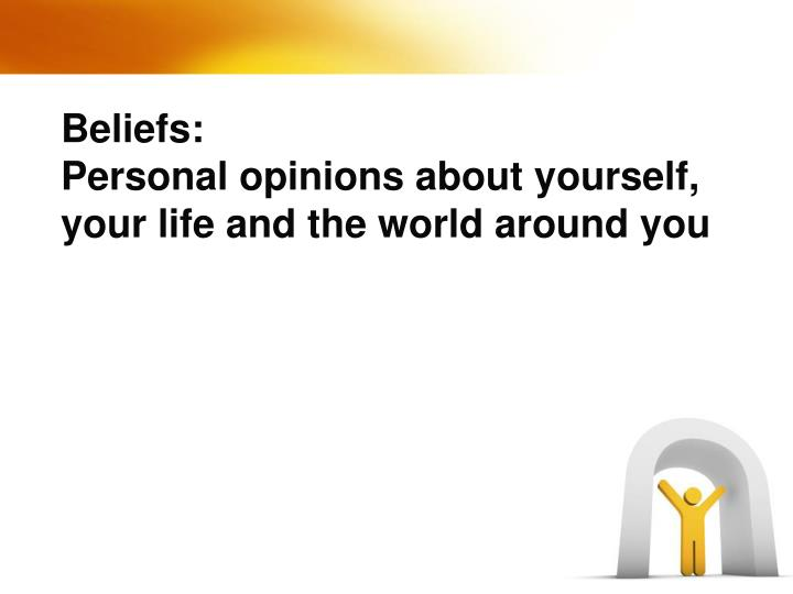 Beliefs personal opinions about yourself your life and the world around you