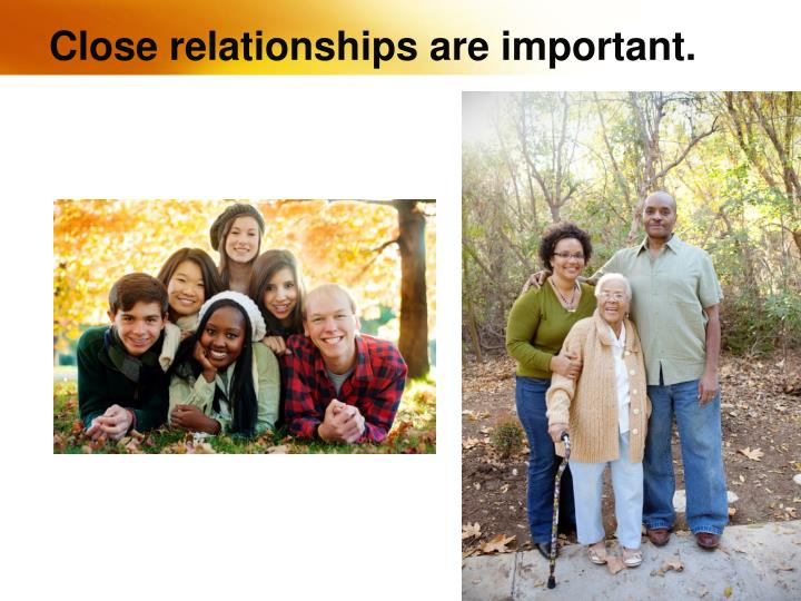 Close relationships are important.