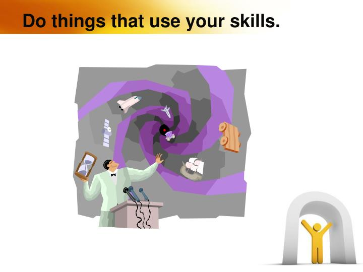 Do things that use your skills.