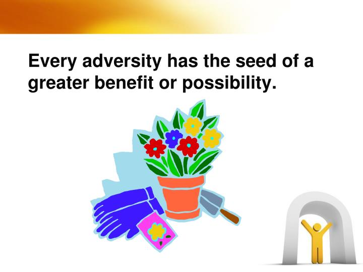 Every adversity has the seed of a greater benefit or possibility.