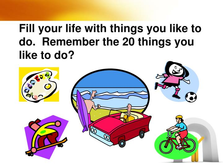 Fill your life with things you like to do.  Remember the 20 things you like to do?