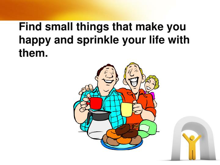 Find small things that make you happy and sprinkle your life with them.