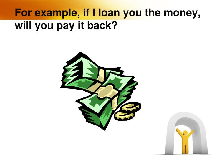 For example, if I loan you the money, will you pay it back?