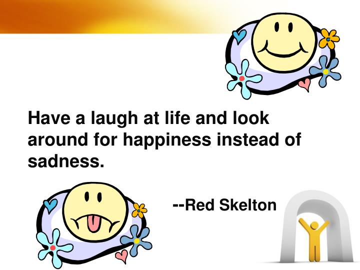Have a laugh at life and look around for happiness instead of sadness.