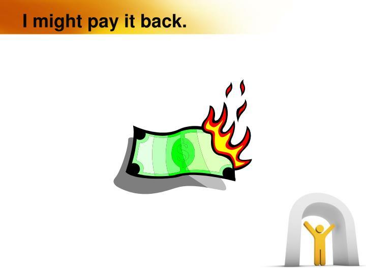 I might pay it back.