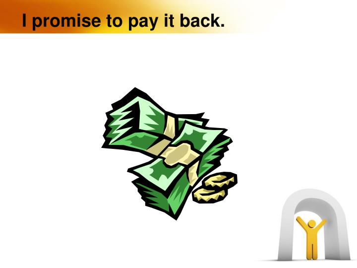I promise to pay it back.