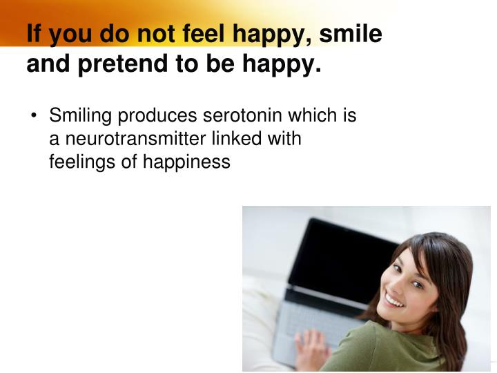 If you do not feel happy, smile and pretend to be happy.