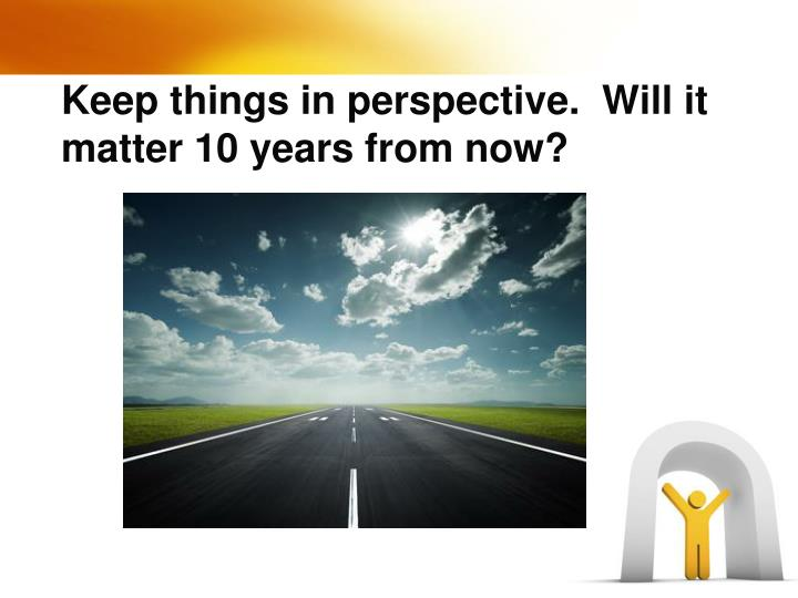 Keep things in perspective.  Will it matter 10 years from now?