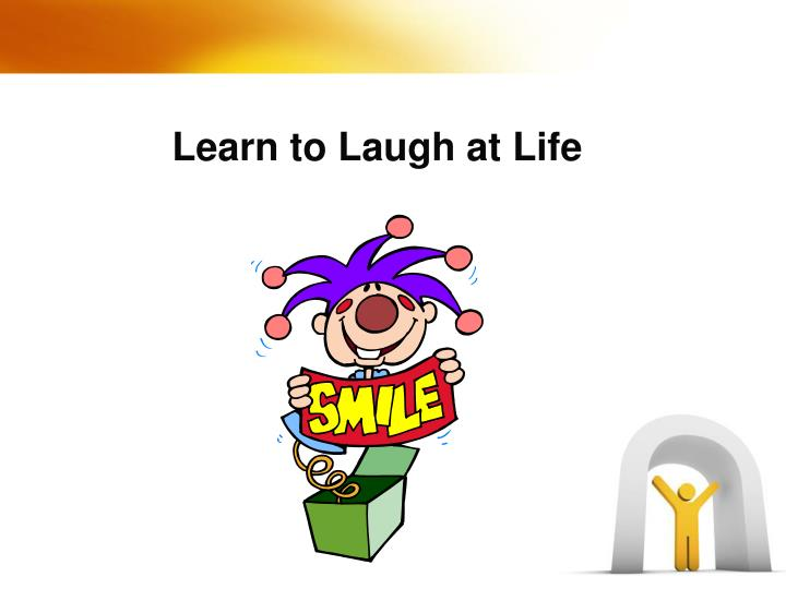 Learn to Laugh at Life