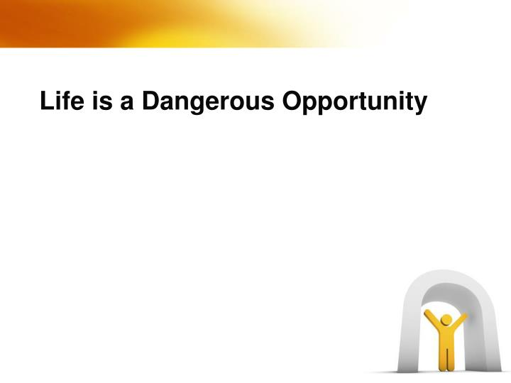 Life is a Dangerous Opportunity