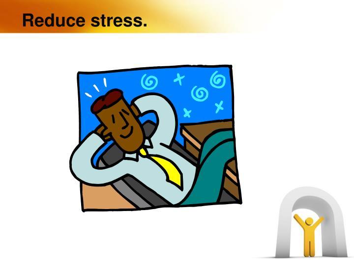 Reduce stress.