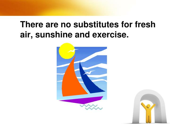 There are no substitutes for fresh air, sunshine and exercise.