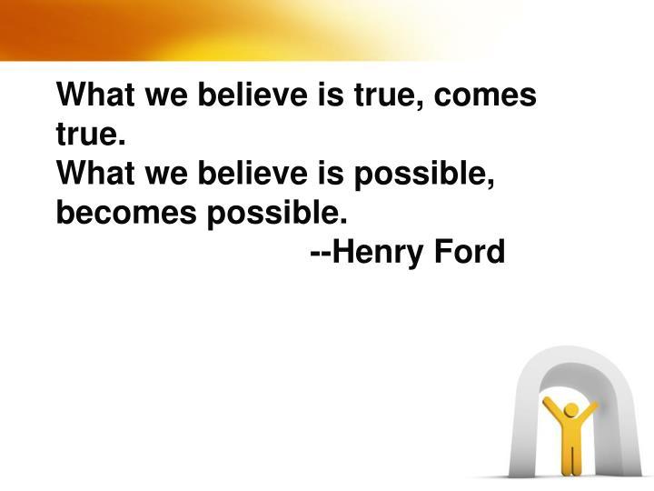 What we believe is true, comes true.