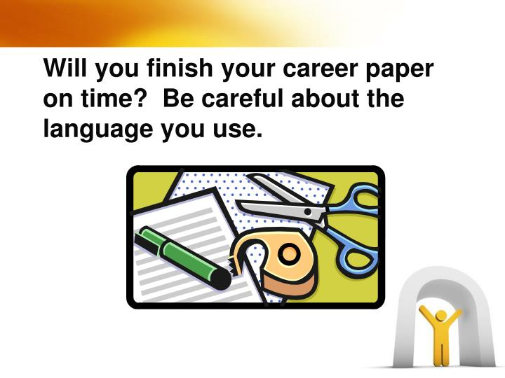 Will you finish your career paper on time?  Be careful about the language you use.