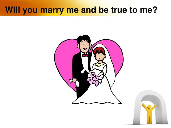 Will you marry me and be true to me?