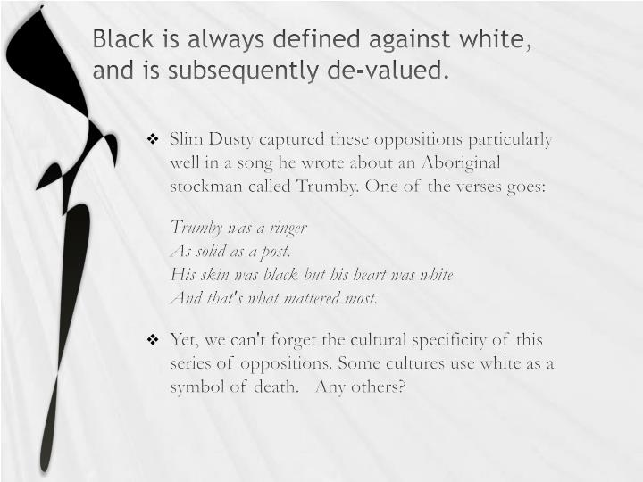 Black is always defined against white, and is subsequently de-valued.