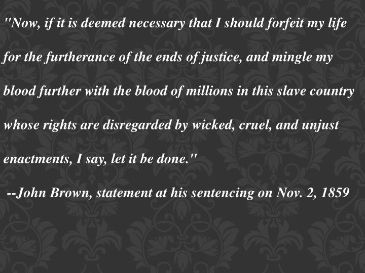 """Now, if it is deemed necessary that I should forfeit my life for the furtherance of the ends of justice, and mingle my blood further with the blood of millions in this slave country whose rights are disregarded by wicked, cruel, and unjust enactments, I say, let it be done."""