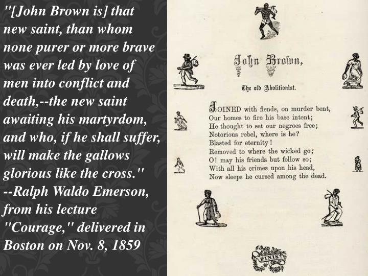 """[John Brown is] that new saint, than whom none purer or more brave was ever led by love of men into conflict and death,--the new saint awaiting his martyrdom, and who, if he shall suffer, will make the gallows glorious like the cross."""
